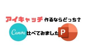 【CANVAで作る】ブログのアイキャッチ画像!パワポとの比較もしてみました!